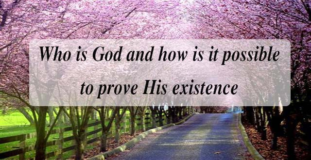 Who is God and how is it possible to prove His existence?