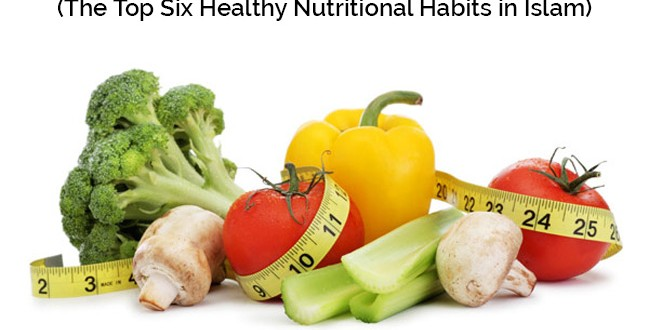 The Top Six Healthy Nutritional Habits in Islam(6)